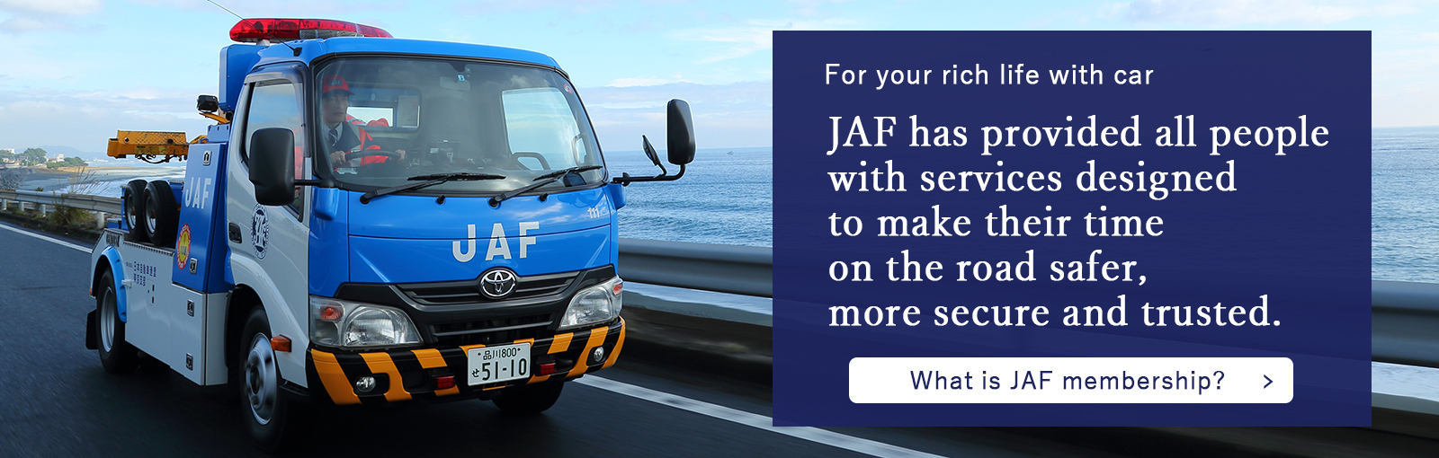 JAF has provided all people with services designed to make their time on the road sefer more secure and trusted